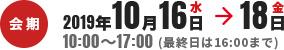 会期2019年10月16日水→18日金 10:00~17:00(最終日は16:00まで)