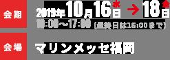 会期2019年10月16日水→18日金 10:00~17:00(最終日は16:00まで) 会場マリンメッセ福岡