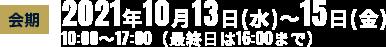 会期:2021年10月13日水〜15日金 10:00〜17:00(最終日は16:00まで)